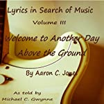 Lyrics in Search of Music: Welcome to Another Day Above the Ground, Volume 3 | Aaron C. Jones
