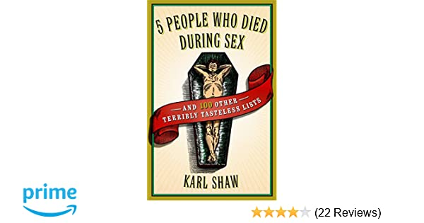 5 People Who Died During Sex: and 100 Other Terribly Tasteless Lists: Karl  Shaw: 9780767920599: Amazon.com: Books