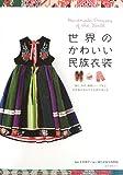 世界のかわいい民族衣装―織り、染め、刺繍、レースなど手仕事が生みだす世界の色と形