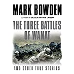 The Three Battles of Wanat and Other True Stories | Mark Bowden