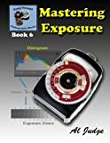 Mastering Exposure: An Illustrated Guide Book (Finely Focused Photography Books) (Volume 6)