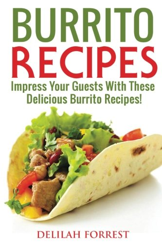 Burrito Recipes: Serve The Most Delicious Burrito's, Throw The Best Mexican Dinner Parties, Mixed Meats, Vegetarian and More! Authentic Burrito Recipes In This Cookbook, Clean, Tasty, Delicious by Delilah Forrest