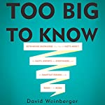 Too Big To Know: Rethinking Knowledge Now That the Facts Aren't the Facts, Experts Are Everywhere, and the Smartest Person in the Room Is the Room | David Weinberger