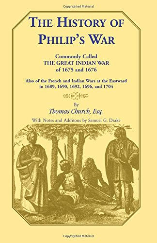 The History of Philip's War, Commonly Called the Great Indian War of 1675 and 1676. Also of the French and Indian Wars at the Eastward in 1689, 1690, 1692, 1696, and 1704 (Heritage Classic) por Church Esq, Thomas