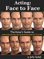 Acting: Face to Face: The Actor's Guide to Understanding How Your Face Communicates Emotion for TV and Film (Language of the Face Book 1)