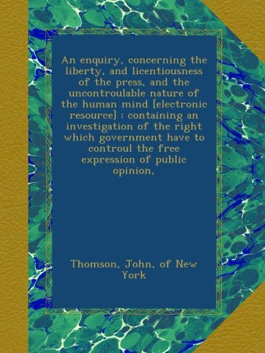 Read Online An enquiry, concerning the liberty, and licentiousness of the press, and the uncontroulable nature of the human mind [electronic resource] : ... the free expression of public opinion, PDF