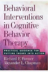 Behavioral Interventions in Cognitive Behavior Therapy: Practical Guidance for Putting Theory into Action Hardcover