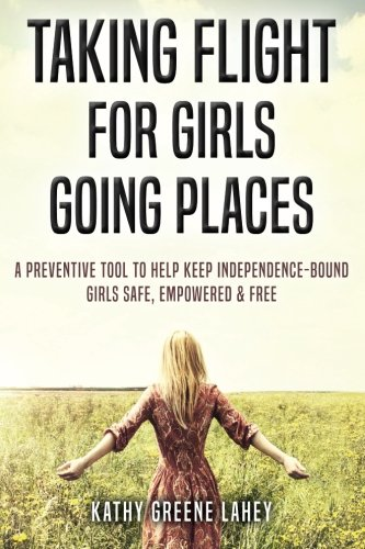 Taking Flight For Girls Going Places: A Preventive Tool to Help Keep Independence-Bound Girls Safe, Empowered, and Free (Keep The Conversation Going With A Girl)