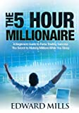 The 5 Hour Millionaire: A Beginner's Guide to Forex Trading Success: The Secret to Making Millions While You Sleep
