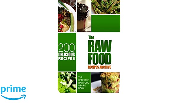 The Raw Food Recipes Archive Definitive Recipe Book