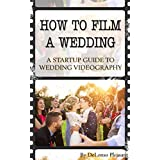How To Film A Wedding: A Startup Guide To Wedding Videography (The DIY Videographer Book 1)