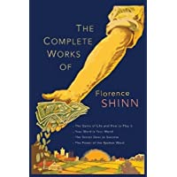 The Complete Works of Florence Scovel Shinn: The Game of Life and How to Play It; Your Word Is Your Wand; The Secret Door to Success; and The Power of the Spoken Word.