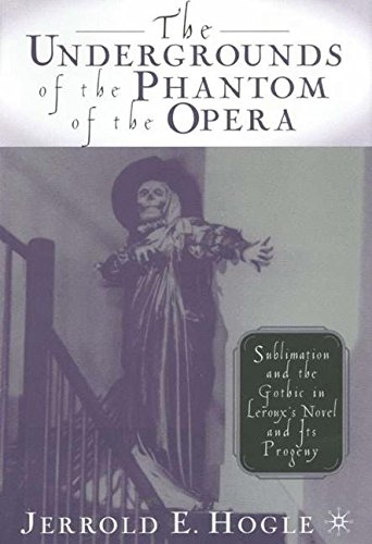 The Undergrounds of the Phantom of the Opera: Sublimation and the Gothic in Leroux's Novel and its Progeny