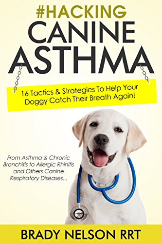Dog Asthma | Hacking Canine Asthma - 16 Tactics To Help Your Doggy Catch Their Breath Again | Chronic Bronchitis, Allergic Rhinitis & Other Dog or Puppy Respiratory Disease Treatment... by [Nelson RRT, Brady]