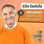 Influence. Comunicare per persuadere (Per essere più 5) | Alfio Bardolla