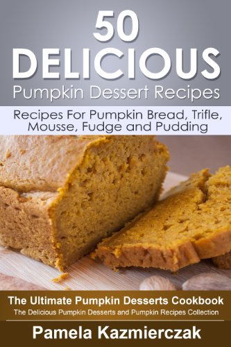 50 Delicious Pumpkin Dessert Recipes – Recipes For Pumpkin Bread, Trifle, Mousse, Fudge and Pudding (The Ultimate Pumpkin Desserts Cookbook -  The Delicious ... Desserts and Pumpkin Recipes Collection 7) by [Kazmierczak, Pamela]