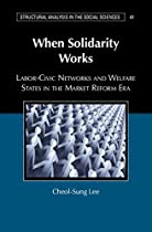 WHEN SOLIDARITY WORKS: LABOR-CIVIC NETWORKS AND WELFARE STATES IN THE MARKET REFORM ERA (STRUCTURAL ANALYSIS IN THE SOCIAL SCIENCES)
