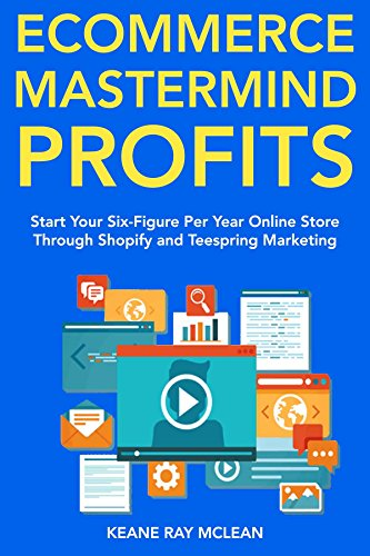 Ecommerce Mastermind Profits: Start Your Six-Figure Per Year Online Store Through Shopify and Teespring - Online Store Warehouse