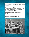 An account of the seals of the judicial courts of the colony and province of the Massachusetts Bay, 1680-1780, Abner Cheney Goodell, 124014718X