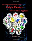Step by Step of How to Make Fabric Flowers Flower Float Applique, Gertrude Tsau, 1439209332