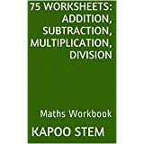 75 Worksheets for Daily Math Practice: Addition, Subtraction, Multiplication, Division: Maths Workbook