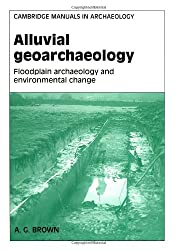 Alluvial Geoarchaeology: Floodplain Archaeology and Environmental Change (Cambridge Manuals in Archaeology)