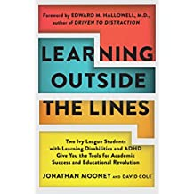 Learning Outside The Lines: Two Ivy League Students With Learning Disabilities And ADHD Give You The Tools for Academic Success and Educational Revolution