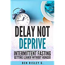 Intermittent Fasting: Delay Not Deprive: Getting Leaner Without Hunger