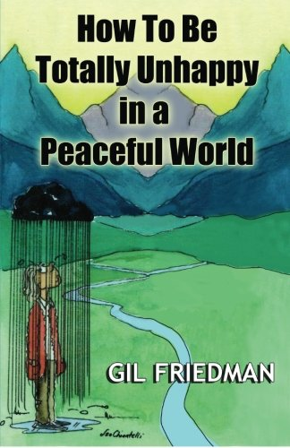 Download How To Be Totally Unhappy In a Peaceful World: A Complete Manual with Rules, Exercises, a Midterm and Final Exam pdf epub
