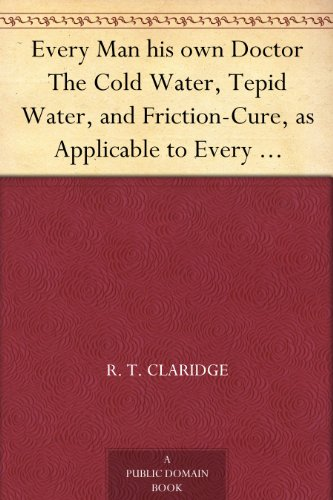 - Every Man his own Doctor The Cold Water, Tepid Water, and Friction-Cure, as Applicable to Every Disease to Which the Human Frame is Subject, and also to The Cure of Disease in Horses and Cattle