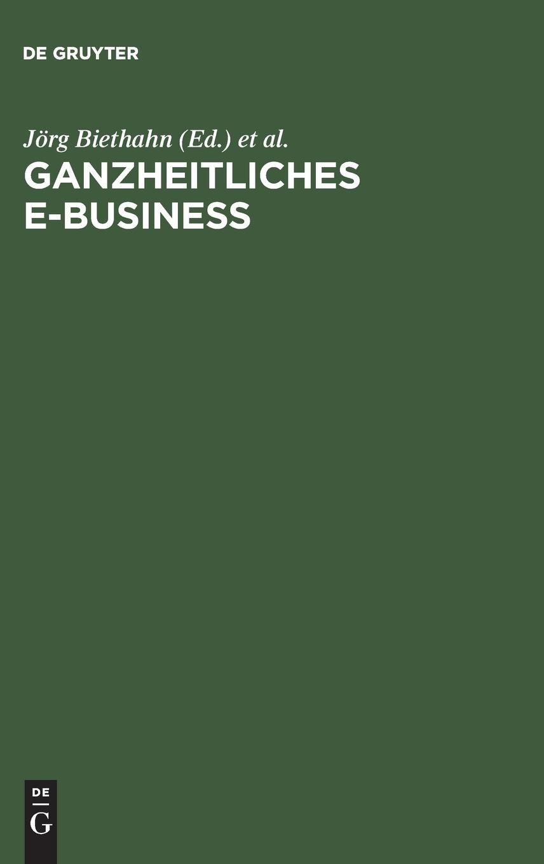 Ganzheitliches E-Business: Technologien, Strategien und Anwendungen unter besonderer Berücksichtigung der Anforderungen von kleinen und mittelständischen Unternehmen