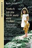 Monika B. Ich bin nicht mehr eure Tochter: Ein Mädchen wird von seiner Familie jahrelang misshandelt (Erfahrungen. Bastei Lübbe Taschenbücher)