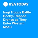 Iraqi Troops Battle Booby-Trapped Drones as They Enter Western Mosul | Doug Stanglin