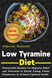 Low Tyramine Diet: Homemade Recipes for Migraine Relief and Transition to Better Eating, Fewer Headaches to Ac