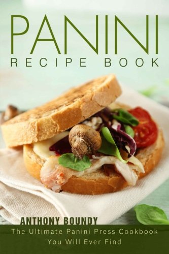 Panini Recipe Book: The Ultimate Panini Press Cookbook You Will Ever Find by Anthony Boundy