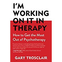 I'm Working On It in Therapy: How to Get the Most Out of Psychotherapy