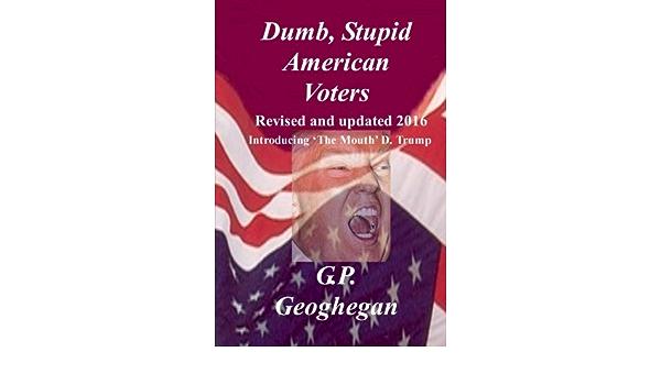 Dumb, Stupid American Voters: Amazon.es: Geoghegan, G.P. ...