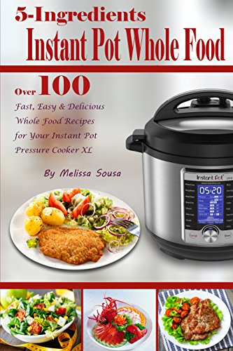 5-Ingredient Instant Pot Whole Food: Over 100 Fast, Easy & Delicious Whole Food Recipes for Your Instant Pot Pressure Cooker XL by Melissa Sousa