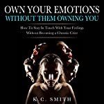 Own Your Emotions Without Them Owning You: How to Stay in Touch with Your Feelings Without Becoming a Chronic Crier | K.C. Smith