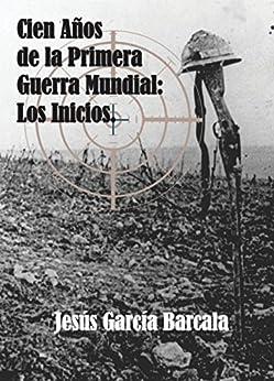 Cien años de la Primera Guerra Mundial. Los inicios. (Spanish Edition
