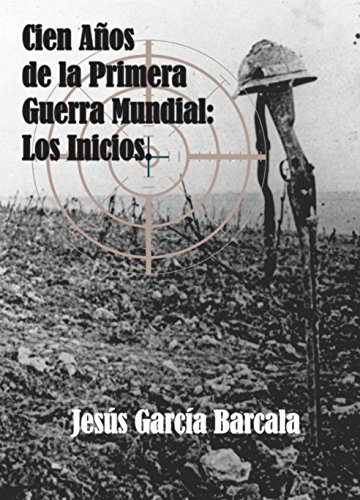 Descargar Libro Cien Años De La Primera Guerra Mundial. Los Inicios. Jesús García Barcala