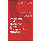 Phishing and Business Email Compromise Attacks: How to protect your business from email based fraud