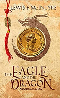 The Eagle and the Dragon, a Novel of Rome and China by [McIntyre, Lewis F. ]