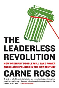 The Leaderless Revolution: How Ordinary People Will Take Power and Change Politics in the 21st Century by [Ross, Carne]