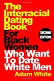 The Interracial Dating Book for Black Women Who Want to Date White Men, Second Edition, Adam White, 1463678304