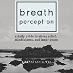 Breath Perception: A Daily Guide to Stress Relief, Mindfulness, and Inner Peace | Barbara Ann Kipfer