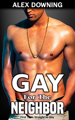 Gay for the Neighbor: (First Time Straight to Gay)