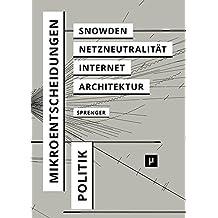 Politik Der Mikroentscheidungen Edward Snowden Netzneutralitt Und Die Architekturen Des Internets German Edition