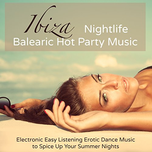 Ibiza Nightlife Balearic Hot Party Music - Electronic Easy Listening Erotic Dance Music to Spice Up Your Summer Nights