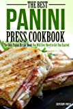 The Best Panini Press Cookbook: The Only Panini Recipe Book You Will Ever Need to Get You Started